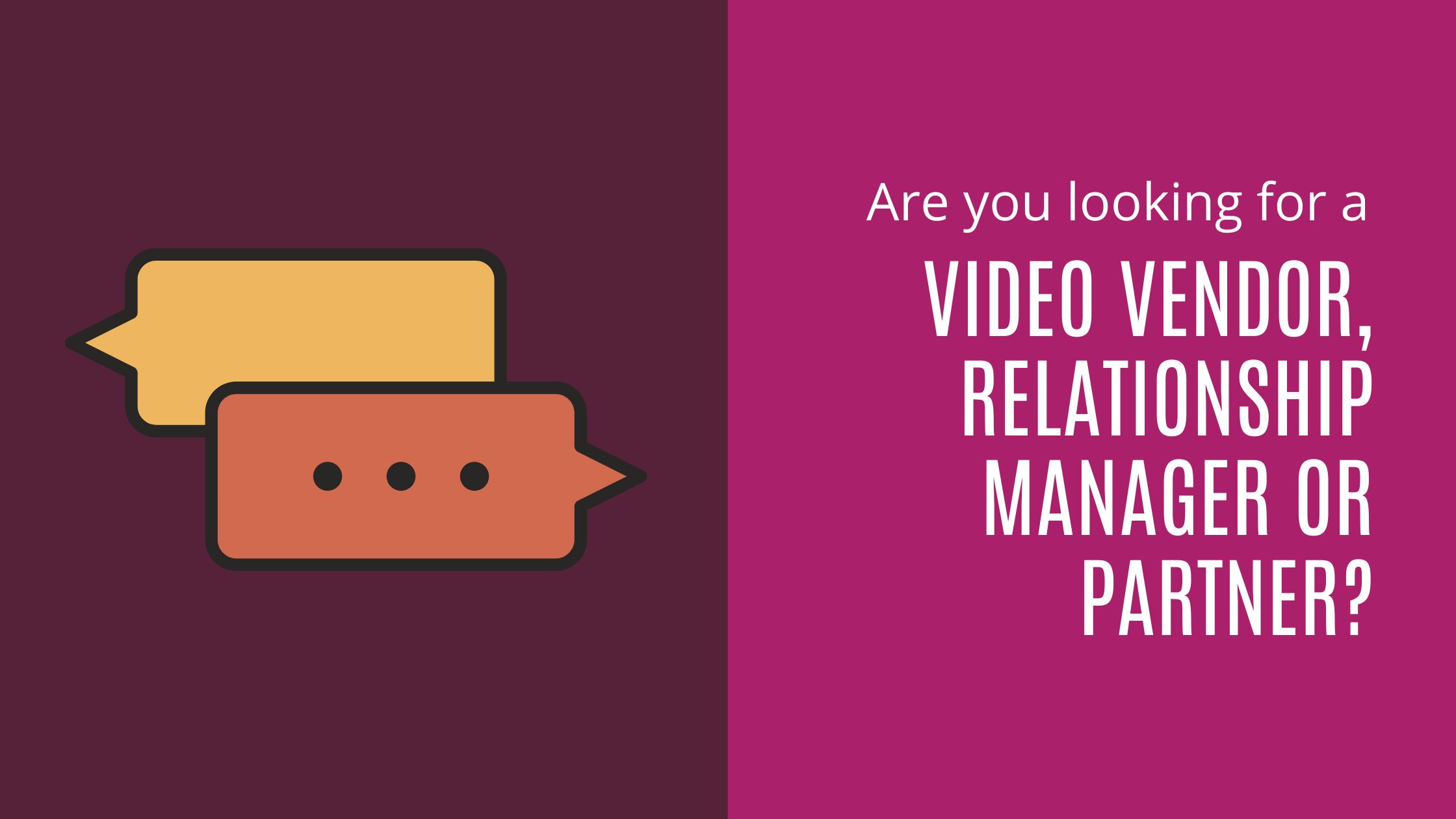 VIDEO VENDOR, RELATIONSHIP MANAGER OR PARTNER